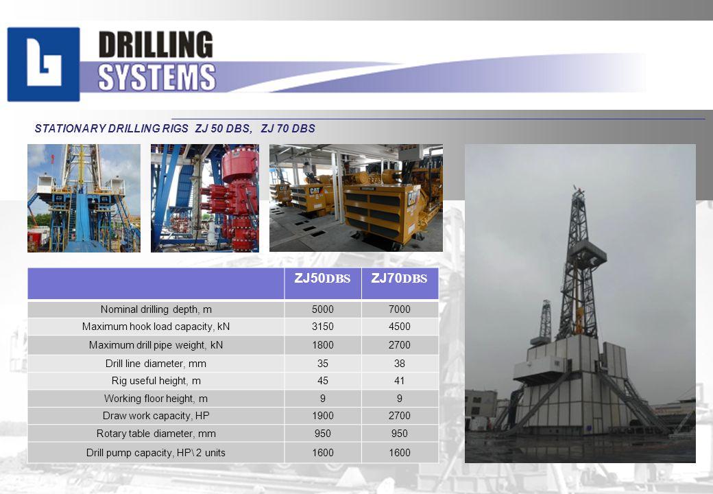 STATIONARY DRILLING RIGS ZJ 50 DBS, ZJ50 DBS ZJ70 DBS Nominal drilling depth, m50007000 Maximum hook load capacity, kN31504500 Maximum drill pipe weig
