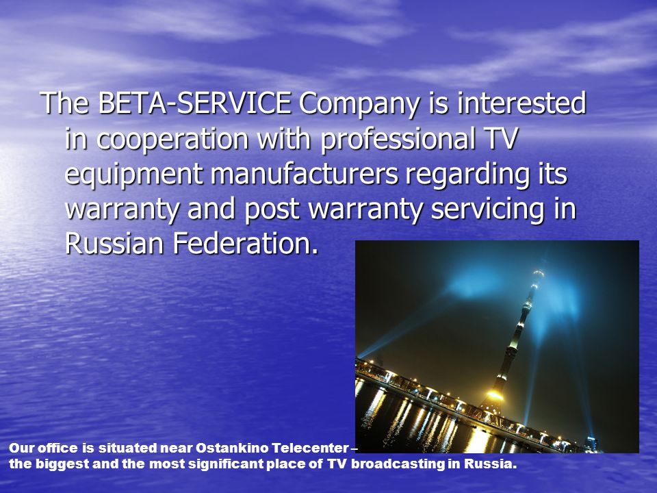 The BETA-SERVICE Company is interested in cooperation with professional TV equipment manufacturers regarding its warranty and post warranty servicing in Russian Federation.