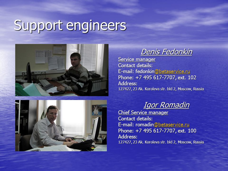 Support engineers Denis Fedonkin Service manager Contact details: E-mail: fedonkin@betaservice.ru @betaservice.ru Phone: +7 495 617-7707, ext.