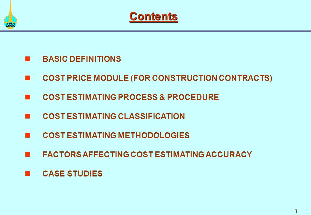 1 n nBASIC DEFINITIONS n nCOST PRICE MODULE (FOR CONSTRUCTION CONTRACTS) n nCOST ESTIMATING PROCESS & PROCEDURE n nCOST ESTIMATING CLASSIFICATION n nCOST ESTIMATING METHODOLOGIES n nFACTORS AFFECTING COST ESTIMATING ACCURACY n nCASE STUDIES Contents
