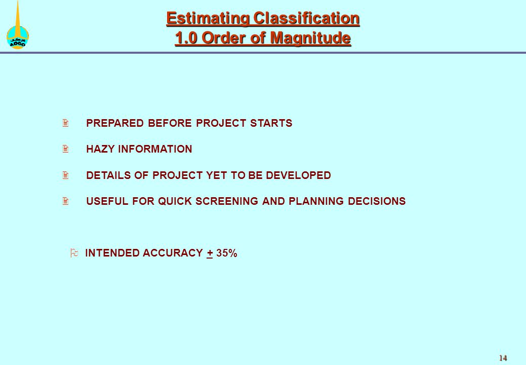 14 2 2PREPARED BEFORE PROJECT STARTS 2 2HAZY INFORMATION 2 2DETAILS OF PROJECT YET TO BE DEVELOPED 2 2USEFUL FOR QUICK SCREENING AND PLANNING DECISIONS Estimating Classification 1.0 Order of Magnitude O OINTENDED ACCURACY + 35%