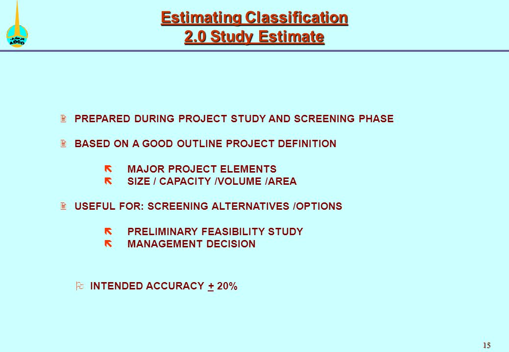 15 2 2PREPARED DURING PROJECT STUDY AND SCREENING PHASE 2 2BASED ON A GOOD OUTLINE PROJECT DEFINITION ë ëMAJOR PROJECT ELEMENTS ë ëSIZE / CAPACITY /VOLUME /AREA 2 2USEFUL FOR: SCREENING ALTERNATIVES /OPTIONS ë ëPRELIMINARY FEASIBILITY STUDY ë ëMANAGEMENT DECISION Estimating Classification 2.0 Study Estimate O OINTENDED ACCURACY + 20%