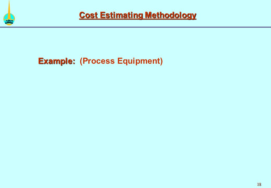 18 Cost Estimating Methodology Example: Example: (Process Equipment)