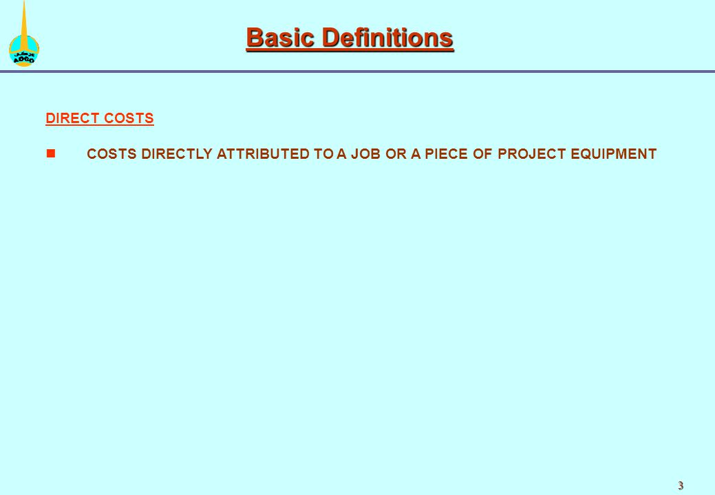 3 DIRECT COSTS n nCOSTS DIRECTLY ATTRIBUTED TO A JOB OR A PIECE OF PROJECT EQUIPMENT Basic Definitions