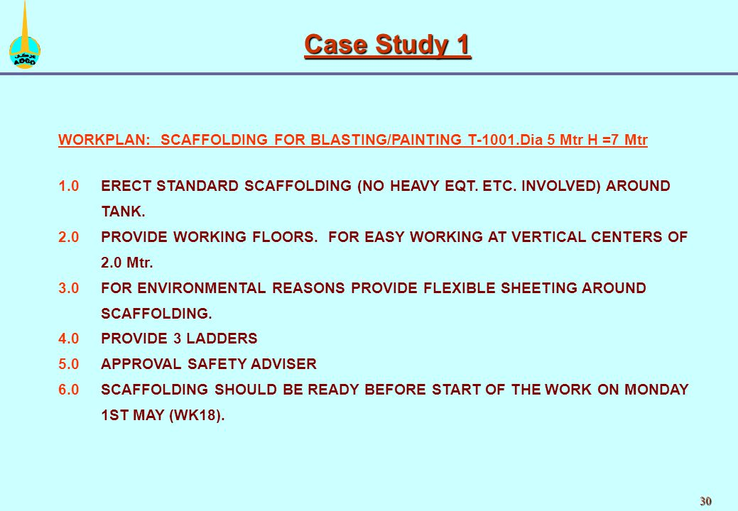 30 Case Study 1 WORKPLAN: SCAFFOLDING FOR BLASTING/PAINTING T-1001.Dia 5 Mtr H =7 Mtr 1.0ERECT STANDARD SCAFFOLDING (NO HEAVY EQT. ETC. INVOLVED) AROU