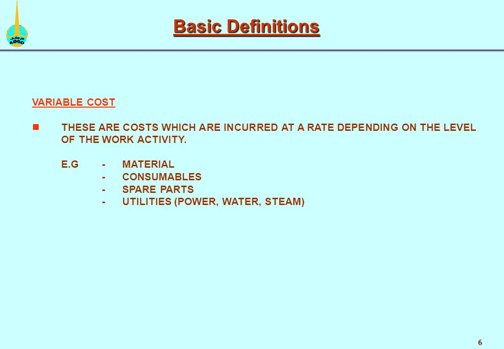 6 VARIABLE COST n nTHESE ARE COSTS WHICH ARE INCURRED AT A RATE DEPENDING ON THE LEVEL OF THE WORK ACTIVITY.