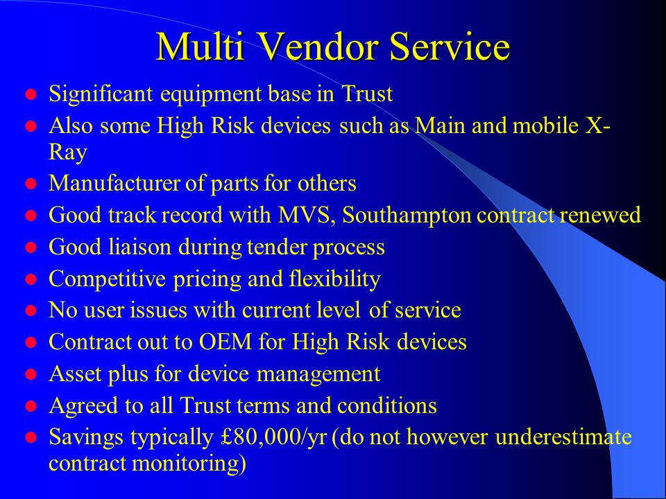 Multi Vendor Service Significant equipment base in Trust Also some High Risk devices such as Main and mobile X- Ray Manufacturer of parts for others Good track record with MVS, Southampton contract renewed Good liaison during tender process Competitive pricing and flexibility No user issues with current level of service Contract out to OEM for High Risk devices Asset plus for device management Agreed to all Trust terms and conditions Savings typically £80,000/yr (do not however underestimate contract monitoring)