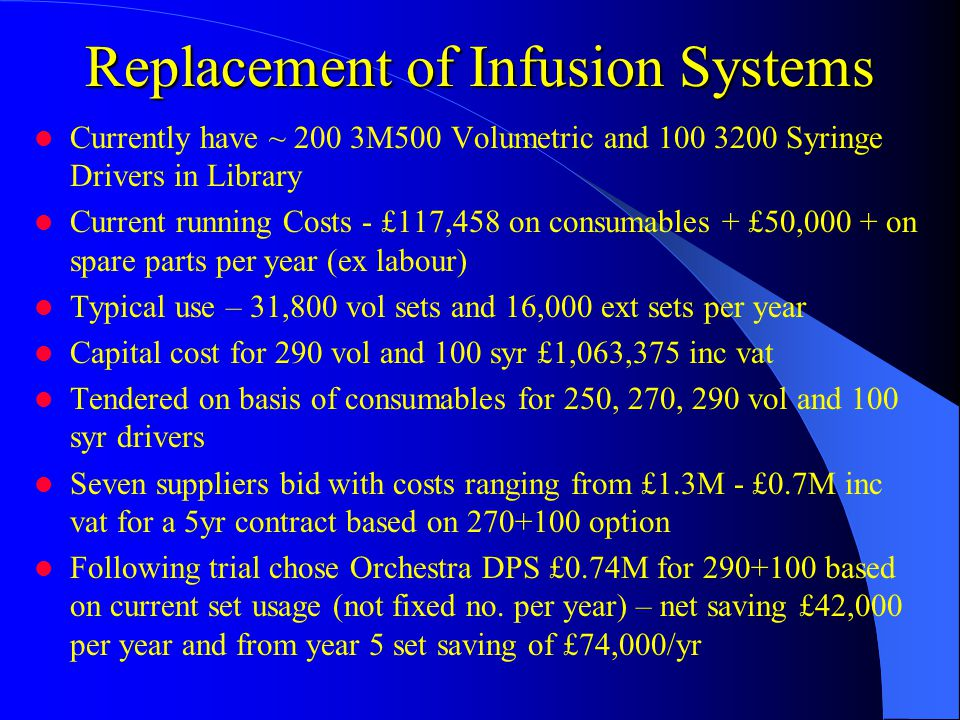 Replacement of Infusion Systems Currently have ~ 200 3M500 Volumetric and 100 3200 Syringe Drivers in Library Current running Costs - £117,458 on consumables + £50,000 + on spare parts per year (ex labour) Typical use – 31,800 vol sets and 16,000 ext sets per year Capital cost for 290 vol and 100 syr £1,063,375 inc vat Tendered on basis of consumables for 250, 270, 290 vol and 100 syr drivers Seven suppliers bid with costs ranging from £1.3M - £0.7M inc vat for a 5yr contract based on 270+100 option Following trial chose Orchestra DPS £0.74M for 290+100 based on current set usage (not fixed no.