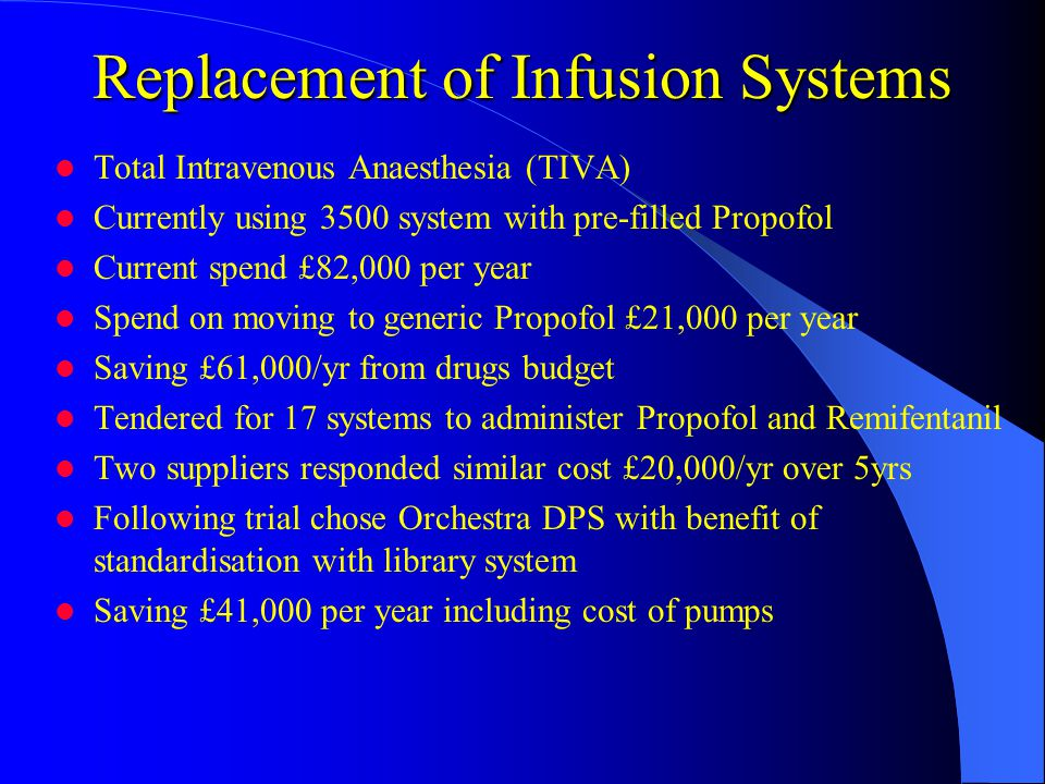 Replacement of Infusion Systems Total Intravenous Anaesthesia (TIVA) Currently using 3500 system with pre-filled Propofol Current spend £82,000 per year Spend on moving to generic Propofol £21,000 per year Saving £61,000/yr from drugs budget Tendered for 17 systems to administer Propofol and Remifentanil Two suppliers responded similar cost £20,000/yr over 5yrs Following trial chose Orchestra DPS with benefit of standardisation with library system Saving £41,000 per year including cost of pumps