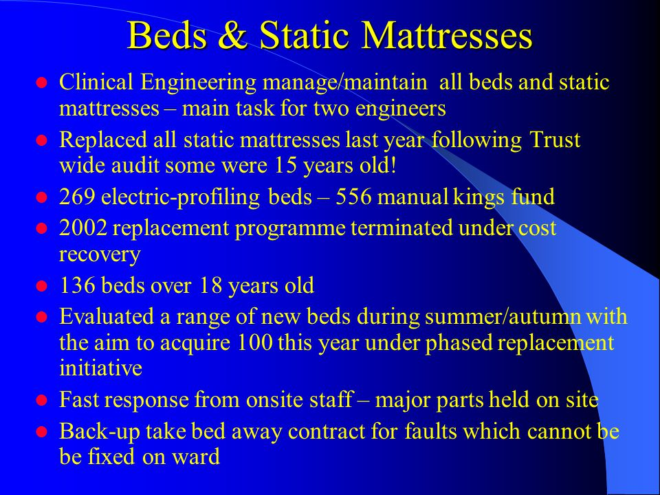 Beds & Static Mattresses Clinical Engineering manage/maintain all beds and static mattresses – main task for two engineers Replaced all static mattresses last year following Trust wide audit some were 15 years old.