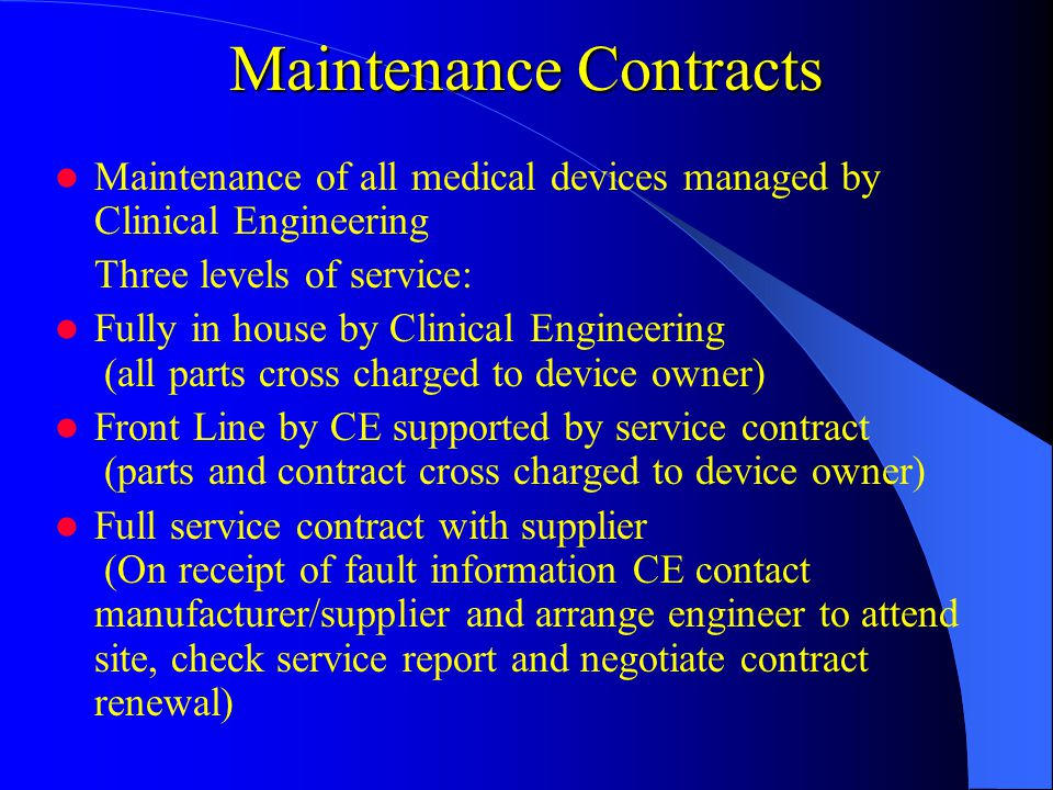 Maintenance Contracts Maintenance of all medical devices managed by Clinical Engineering Three levels of service: Fully in house by Clinical Engineering (all parts cross charged to device owner) Front Line by CE supported by service contract (parts and contract cross charged to device owner) Full service contract with supplier (On receipt of fault information CE contact manufacturer/supplier and arrange engineer to attend site, check service report and negotiate contract renewal)