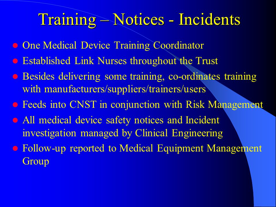 Training – Notices - Incidents One Medical Device Training Coordinator Established Link Nurses throughout the Trust Besides delivering some training, co-ordinates training with manufacturers/suppliers/trainers/users Feeds into CNST in conjunction with Risk Management All medical device safety notices and Incident investigation managed by Clinical Engineering Follow-up reported to Medical Equipment Management Group