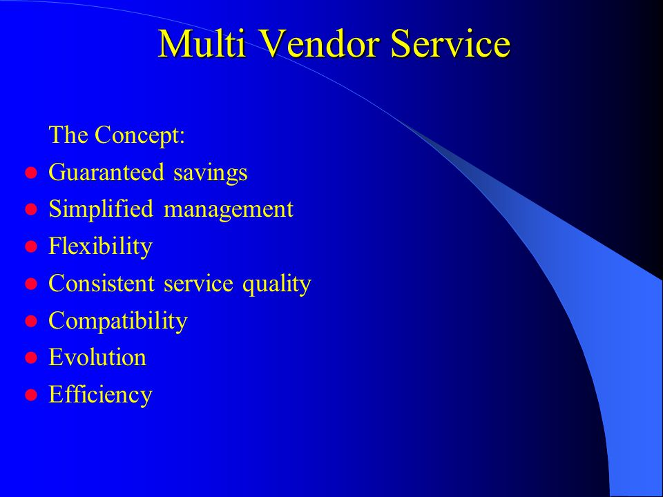 Multi Vendor Service The Concept: Guaranteed savings Simplified management Flexibility Consistent service quality Compatibility Evolution Efficiency