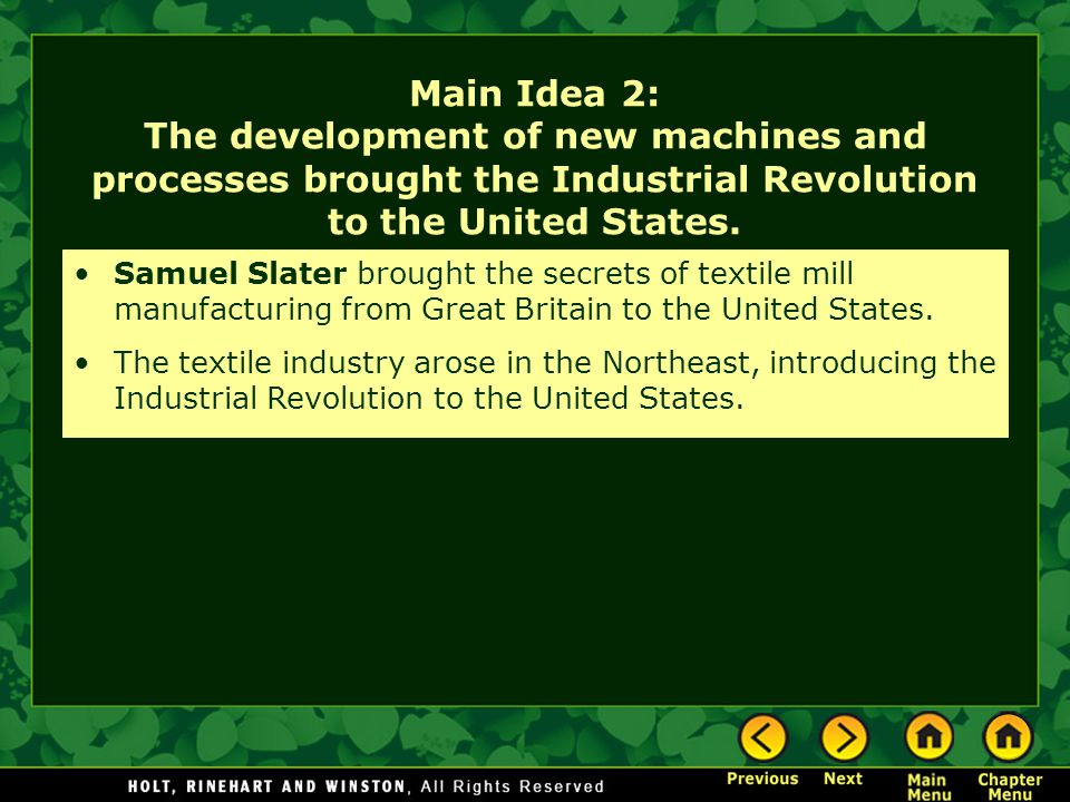 Main Idea 2: The development of new machines and processes brought the Industrial Revolution to the United States. Samuel Slater brought the secrets o