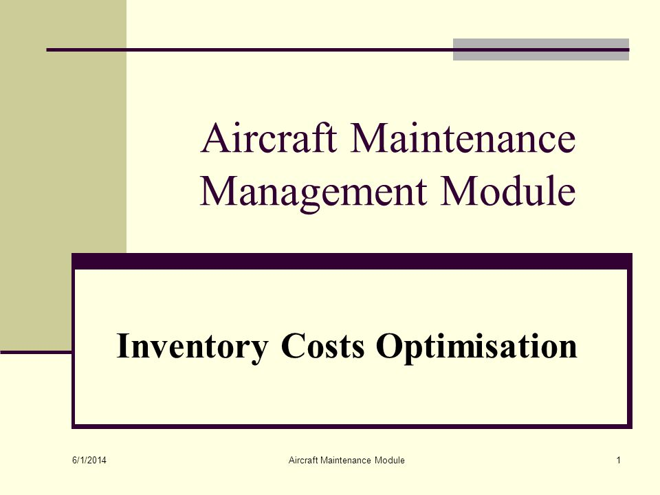 6/1/2014 Aircraft Maintenance Module1 Aircraft Maintenance Management Module Inventory Costs Optimisation