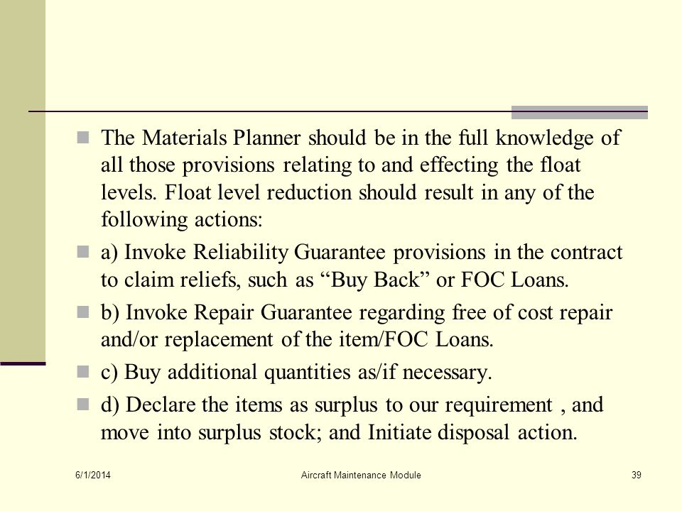 The Materials Planner should be in the full knowledge of all those provisions relating to and effecting the float levels. Float level reduction should