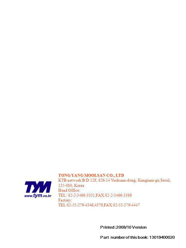 Printed :2008/10 Version Part number of this book: 13019400020 TONG YANG MOOLSAN CO., LTD KTB network B/D 12F, 826-14 Yeoksam-dong, Kangnam-gu,Seoul, 135-080, Korea Head Office: TEL: 82-2-3466-3331,FAX:82-2-3466-3386 Factory: TEL:82-55-279-4346,4379,FAX:82-55-279-4447