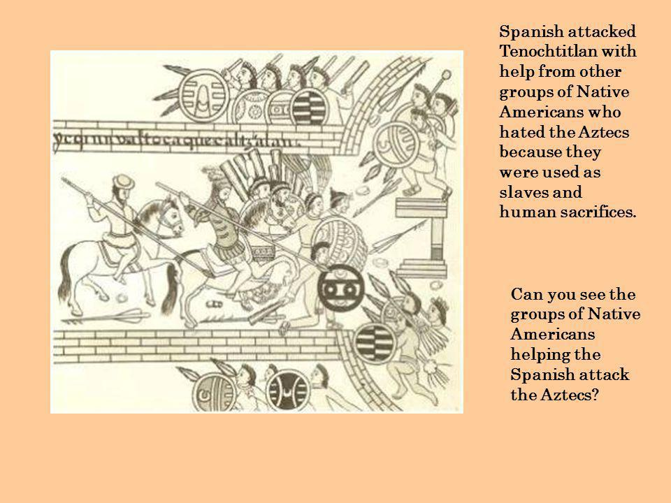 Spanish attacked Tenochtitlan with help from other groups of Native Americans who hated the Aztecs because they were used as slaves and human sacrific