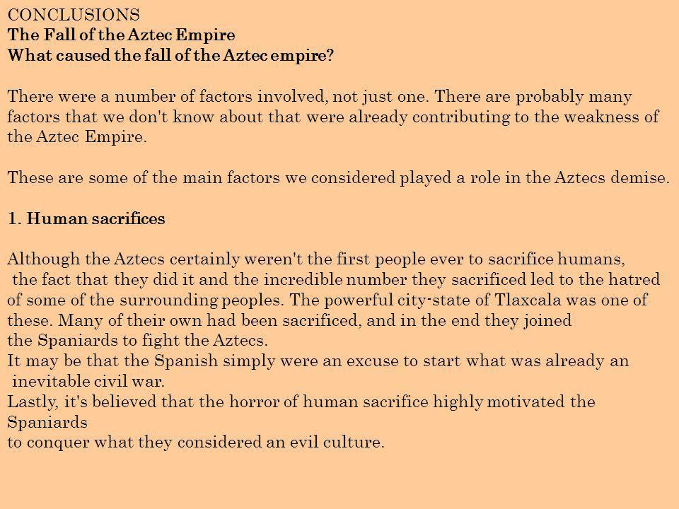 CONCLUSIONS The Fall of the Aztec Empire What caused the fall of the Aztec empire? There were a number of factors involved, not just one. There are pr