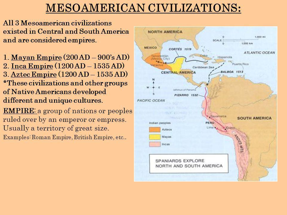 MESOAMERICAN CIVILIZATIONS : All 3 Mesoamerican civilizations existed in Central and South America and are considered empires. 1. Mayan Empire (200 AD