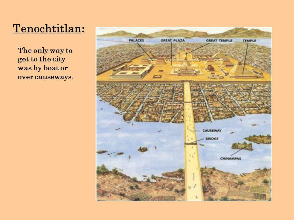 Tenochtitlan : The only way to get to the city was by boat or over causeways.