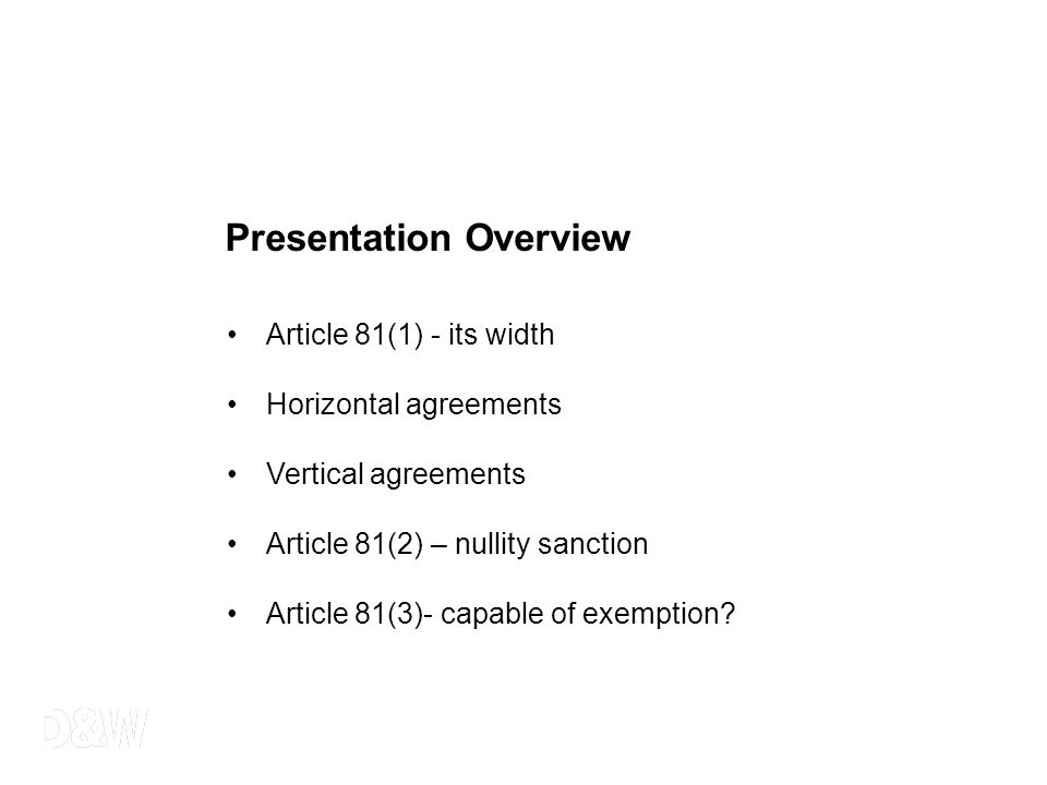 Presentation Overview Article 81(1) - its width Horizontal agreements Vertical agreements Article 81(2) – nullity sanction Article 81(3)- capable of e