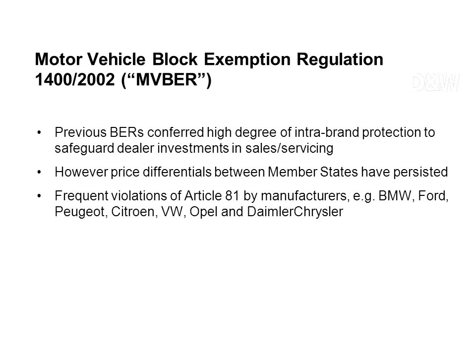 Motor Vehicle Block Exemption Regulation 1400/2002 (MVBER) Previous BERs conferred high degree of intra-brand protection to safeguard dealer investmen