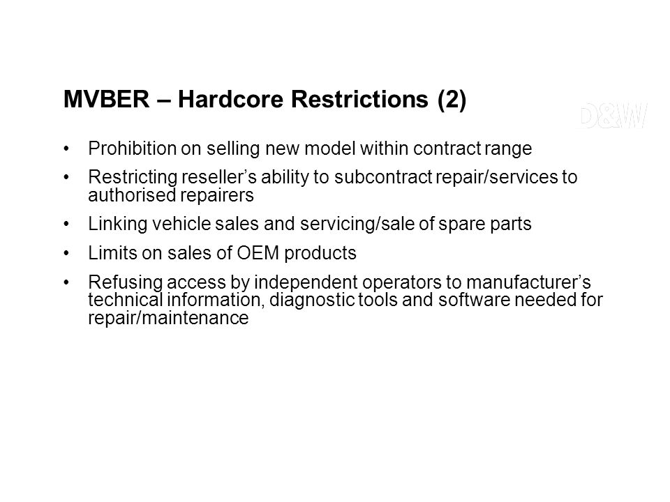 MVBER – Hardcore Restrictions (2) Prohibition on selling new model within contract range Restricting resellers ability to subcontract repair/services