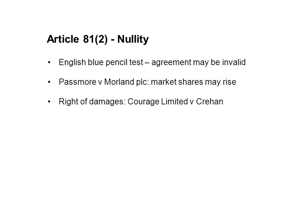 Article 81(2) - Nullity English blue pencil test – agreement may be invalid Passmore v Morland plc: market shares may rise Right of damages: Courage L
