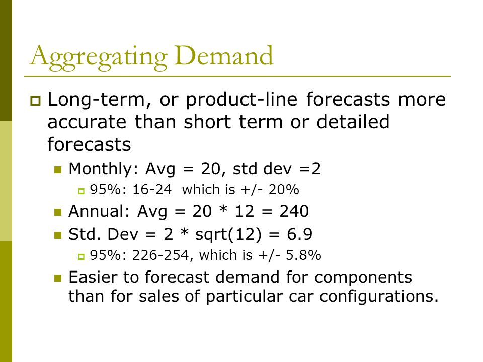 Aggregating Demand Long-term, or product-line forecasts more accurate than short term or detailed forecasts Monthly: Avg = 20, std dev =2 95%: 16-24 w