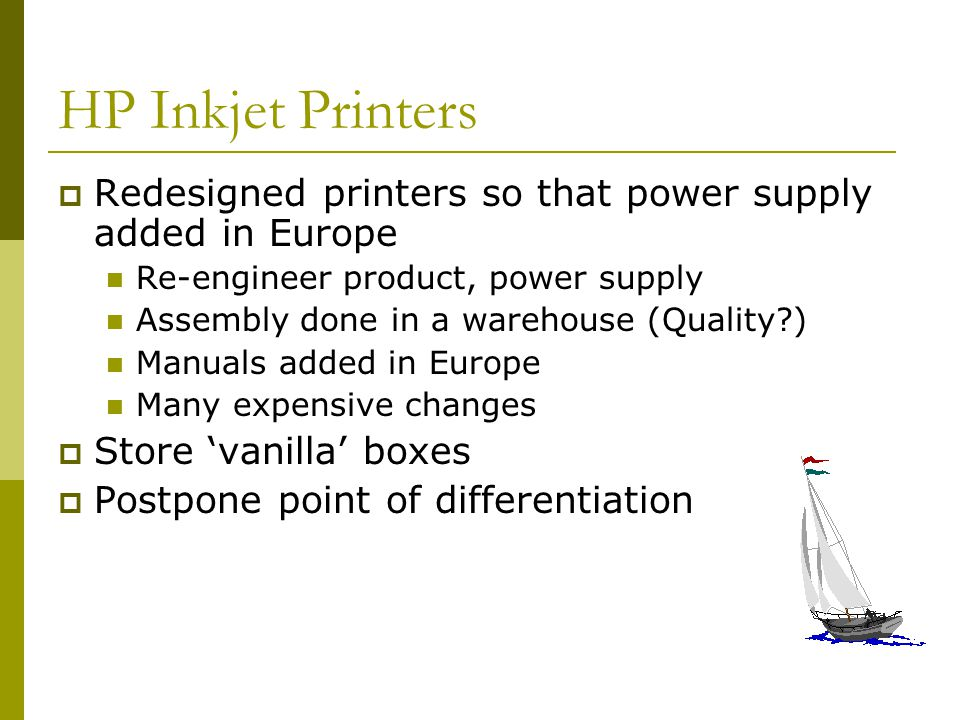 HP Inkjet Printers Redesigned printers so that power supply added in Europe Re-engineer product, power supply Assembly done in a warehouse (Quality?) Manuals added in Europe Many expensive changes Store vanilla boxes Postpone point of differentiation