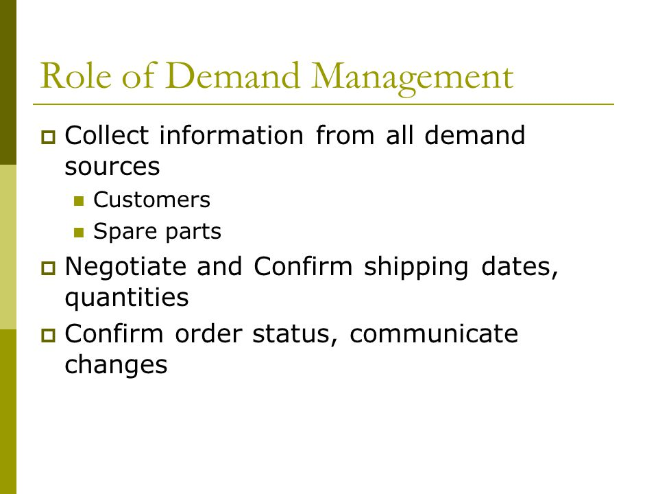 Role of Demand Management Collect information from all demand sources Customers Spare parts Negotiate and Confirm shipping dates, quantities Confirm order status, communicate changes