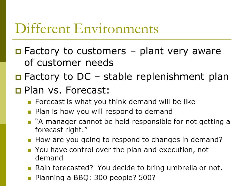 Different Environments Factory to customers – plant very aware of customer needs Factory to DC – stable replenishment plan Plan vs. Forecast: Forecast
