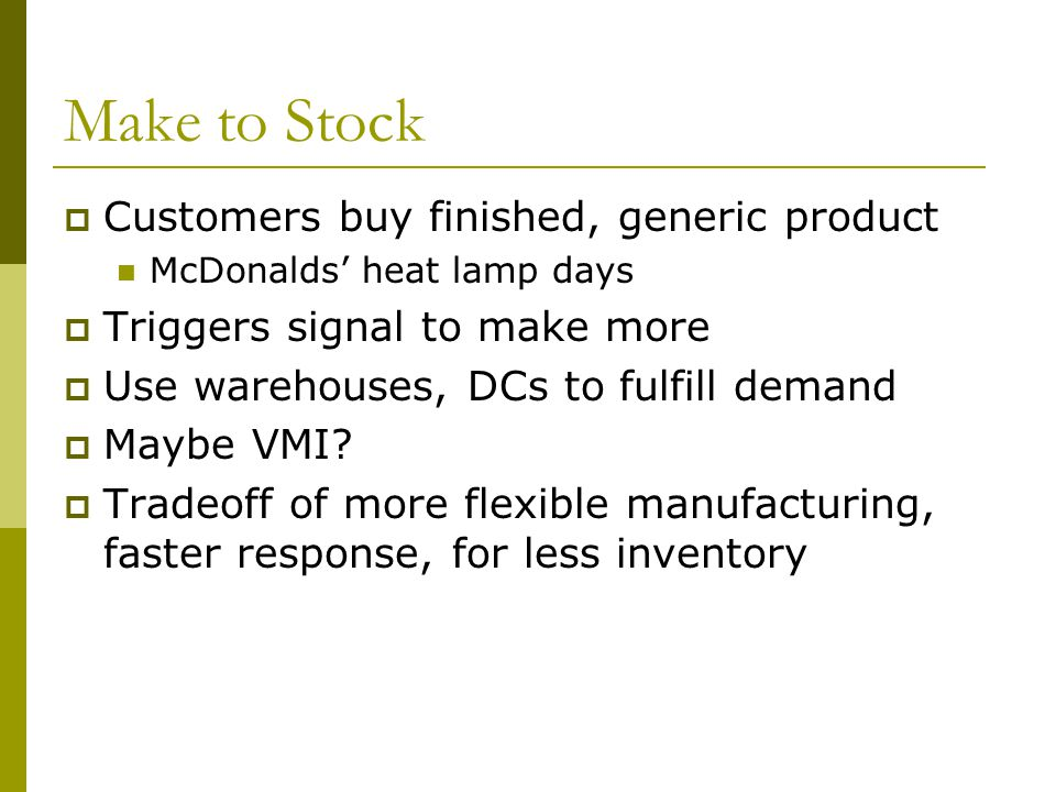 Make to Stock Customers buy finished, generic product McDonalds heat lamp days Triggers signal to make more Use warehouses, DCs to fulfill demand Maybe VMI.