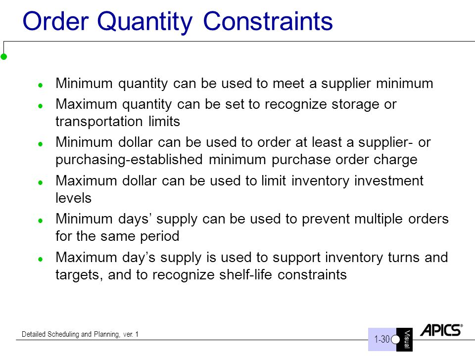 Visual 1-30 Detailed Scheduling and Planning, ver. 1 Order Quantity Constraints Minimum quantity can be used to meet a supplier minimum Maximum quanti