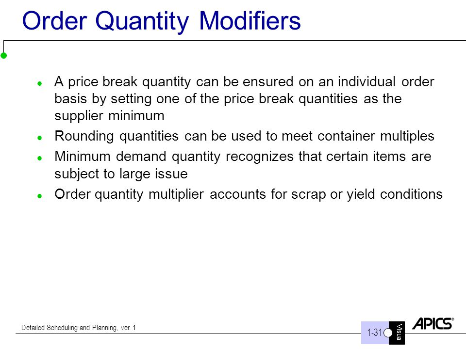 Visual 1-31 Detailed Scheduling and Planning, ver. 1 Order Quantity Modifiers A price break quantity can be ensured on an individual order basis by se