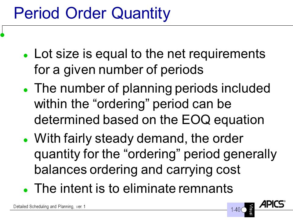 Visual Detailed Scheduling and Planning, ver. 1 Period Order Quantity Lot size is equal to the net requirements for a given number of periods The numb