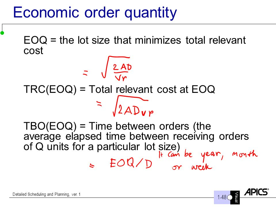 Visual 1-48 Detailed Scheduling and Planning, ver. 1 Economic order quantity EOQ = the lot size that minimizes total relevant cost TRC(EOQ) = Total re