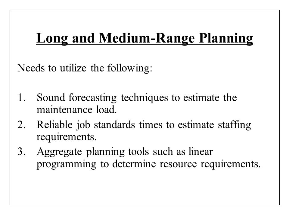 Long and Medium-Range Planning Needs to utilize the following: 1.Sound forecasting techniques to estimate the maintenance load. 2.Reliable job standar