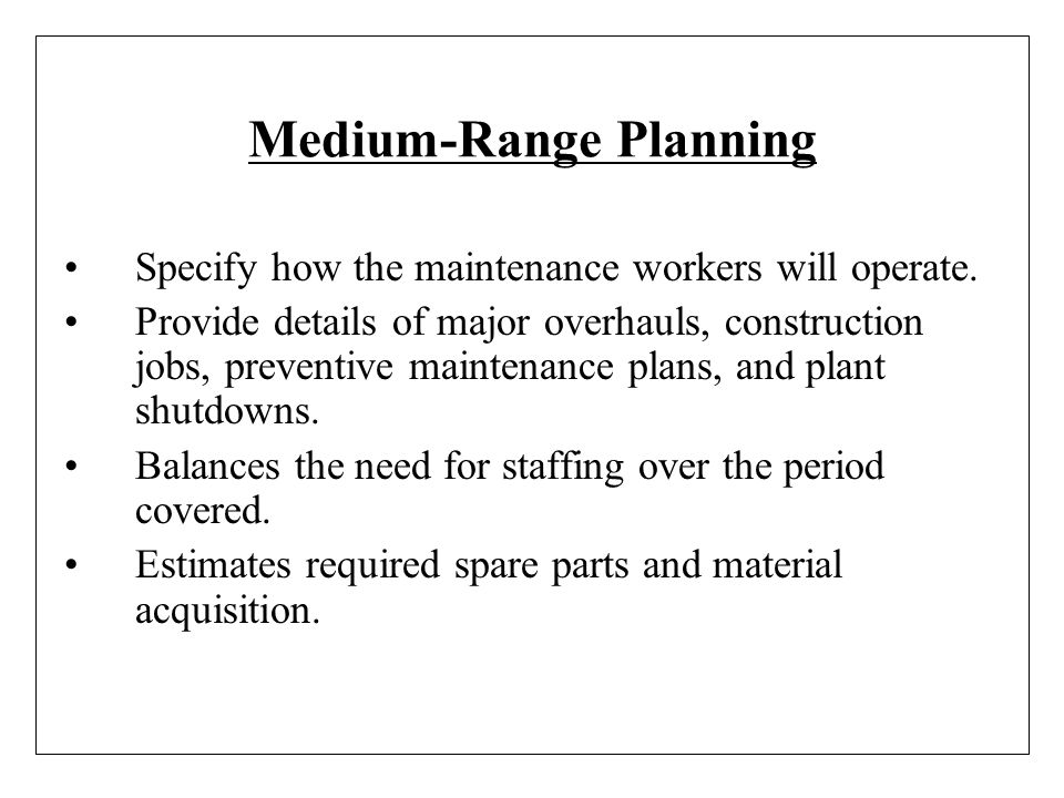Medium-Range Planning Specify how the maintenance workers will operate. Provide details of major overhauls, construction jobs, preventive maintenance