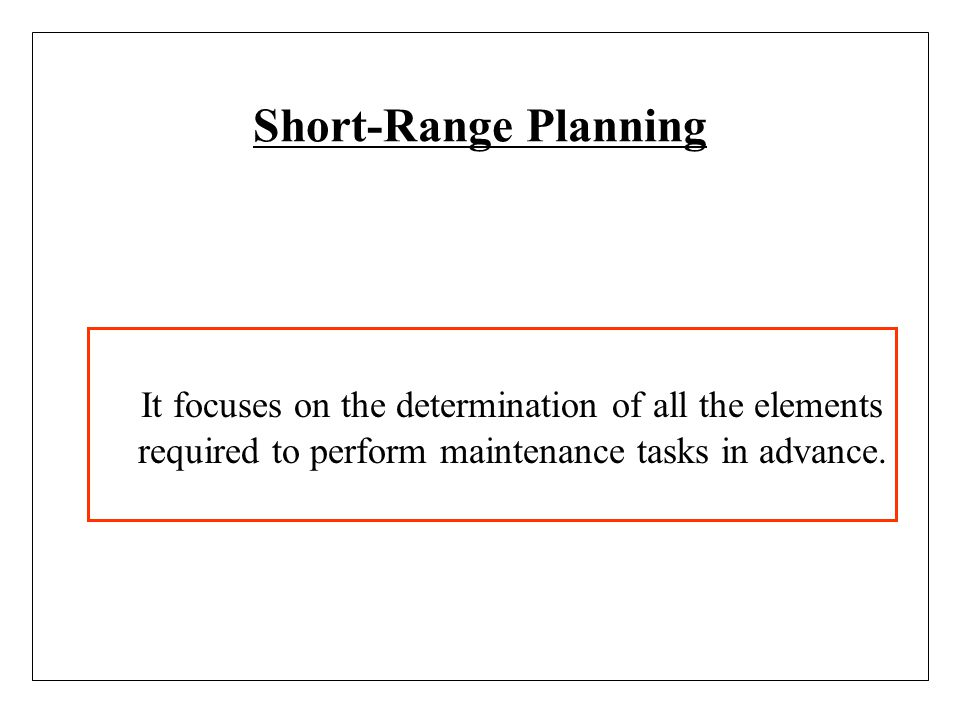 Short-Range Planning It focuses on the determination of all the elements required to perform maintenance tasks in advance.