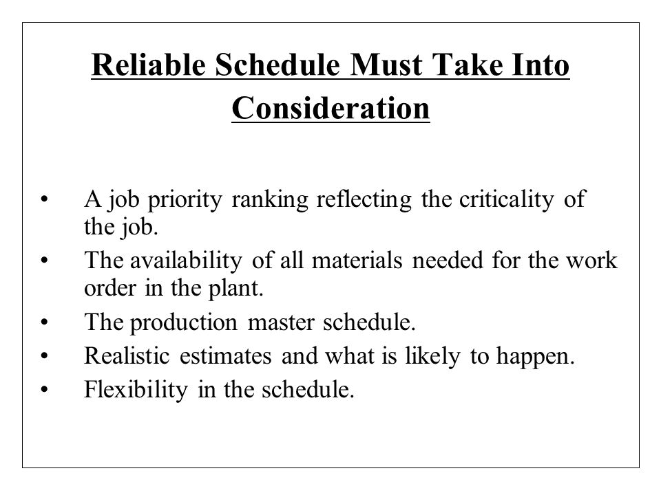Reliable Schedule Must Take Into Consideration A job priority ranking reflecting the criticality of the job. The availability of all materials needed