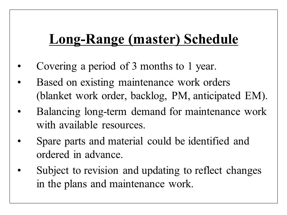 Long-Range (master) Schedule Covering a period of 3 months to 1 year. Based on existing maintenance work orders (blanket work order, backlog, PM, anti