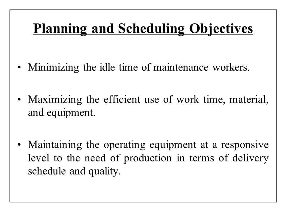 Planning and Scheduling Objectives Minimizing the idle time of maintenance workers. Maximizing the efficient use of work time, material, and equipment