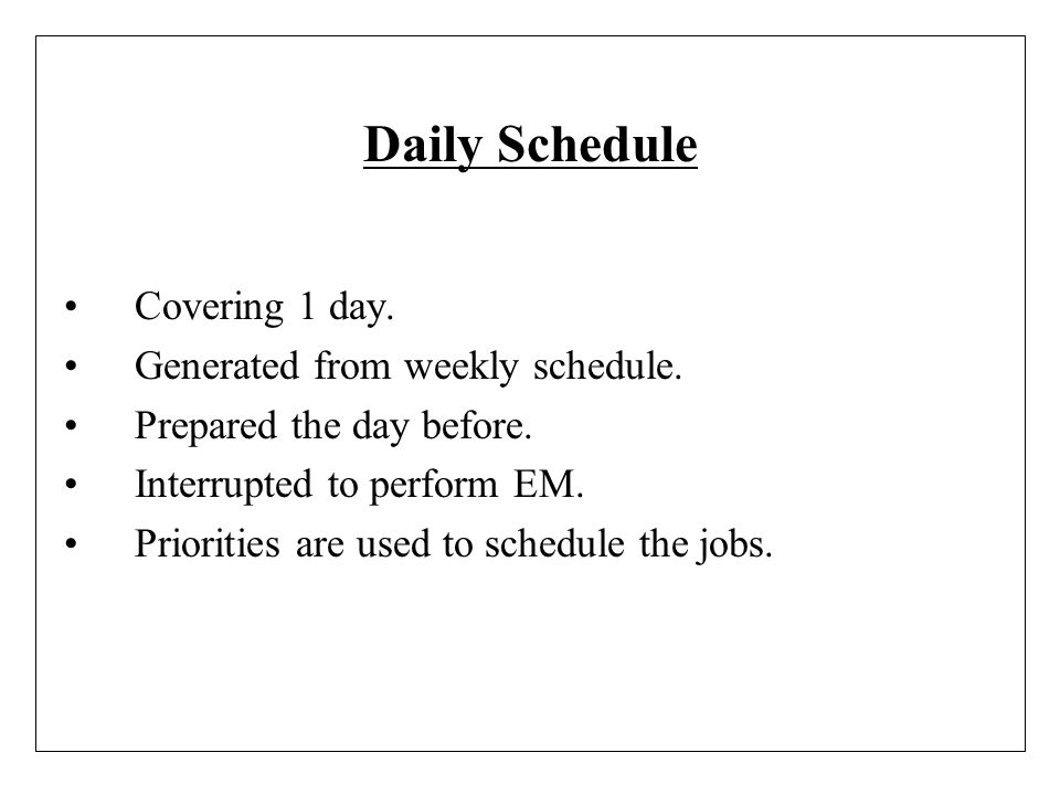Daily Schedule Covering 1 day. Generated from weekly schedule. Prepared the day before. Interrupted to perform EM. Priorities are used to schedule the