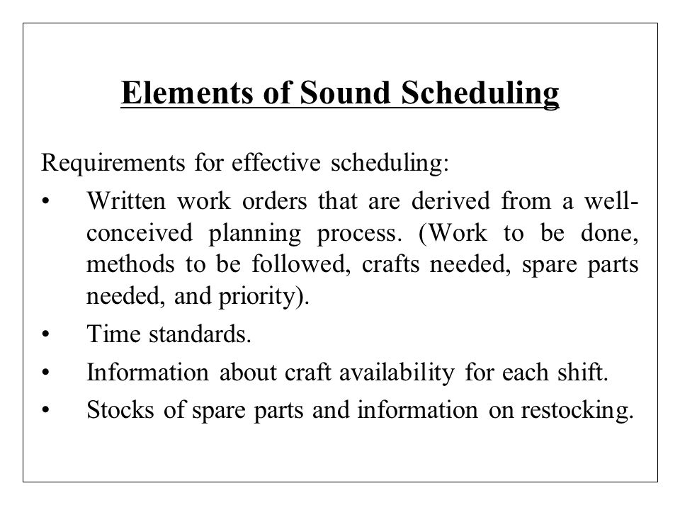 Elements of Sound Scheduling Requirements for effective scheduling: Written work orders that are derived from a well- conceived planning process. (Wor