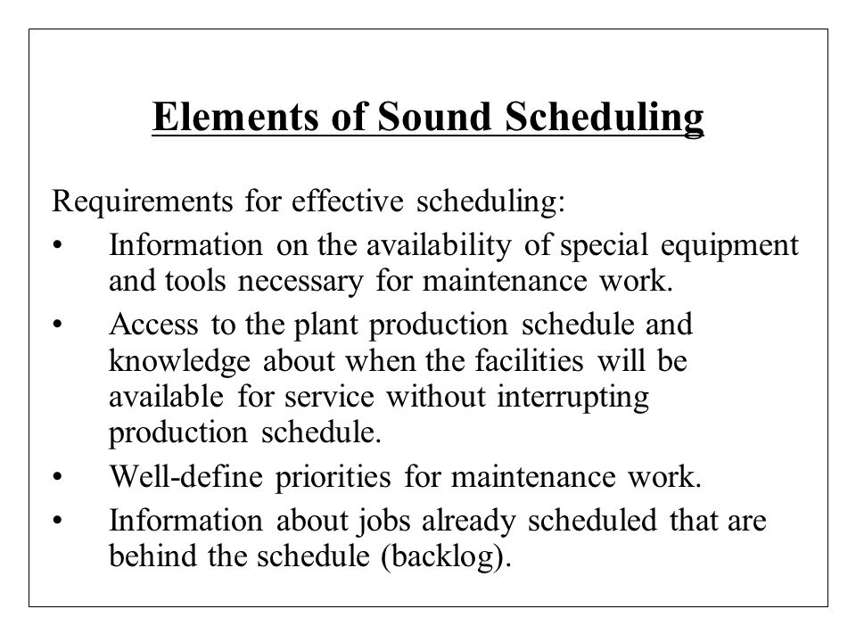 Elements of Sound Scheduling Requirements for effective scheduling: Information on the availability of special equipment and tools necessary for maint