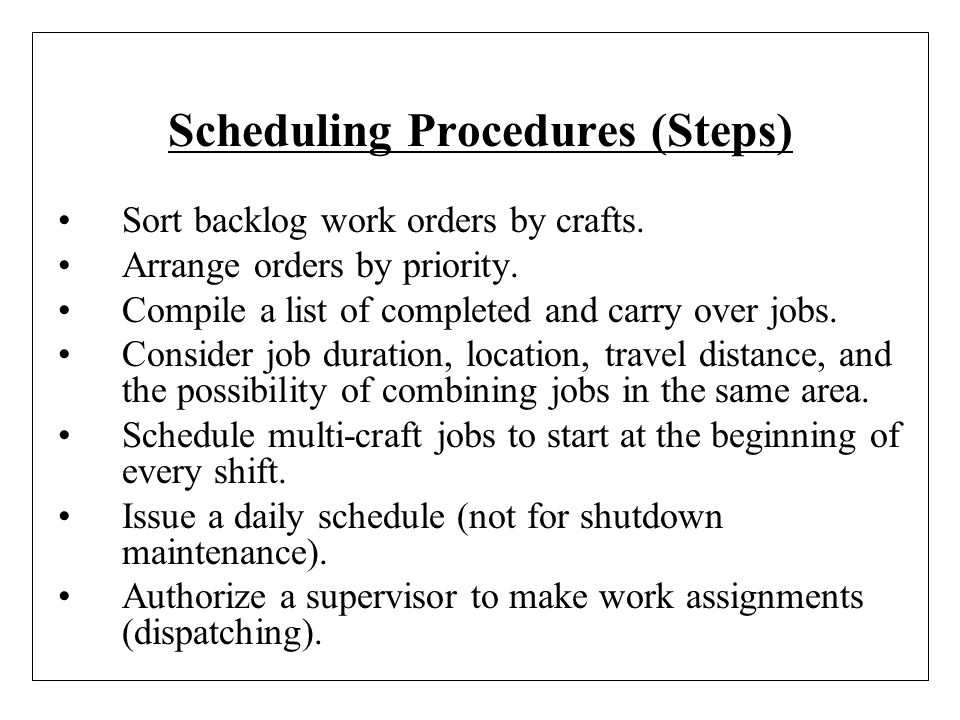 Scheduling Procedures (Steps) Sort backlog work orders by crafts. Arrange orders by priority. Compile a list of completed and carry over jobs. Conside