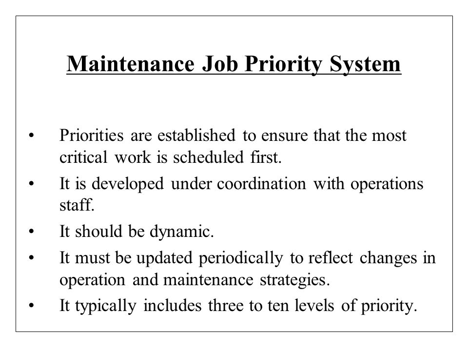 Maintenance Job Priority System Priorities are established to ensure that the most critical work is scheduled first. It is developed under coordinatio