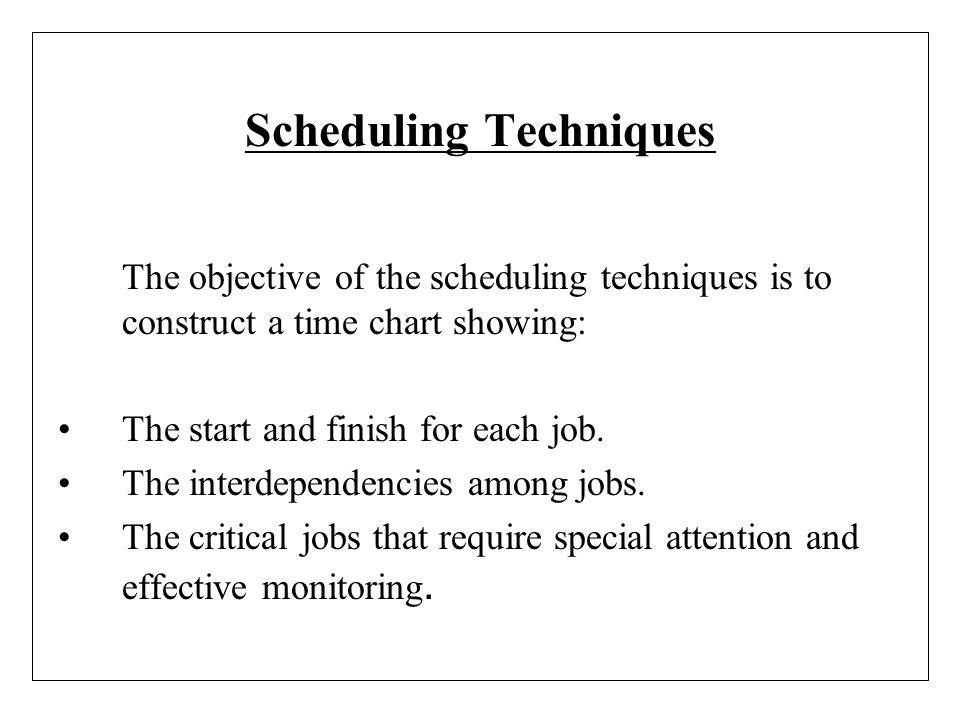 Scheduling Techniques The objective of the scheduling techniques is to construct a time chart showing: The start and finish for each job. The interdep